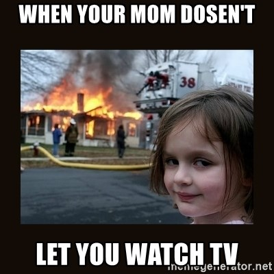 burning house girl - When your mom dosen't let you watch tv