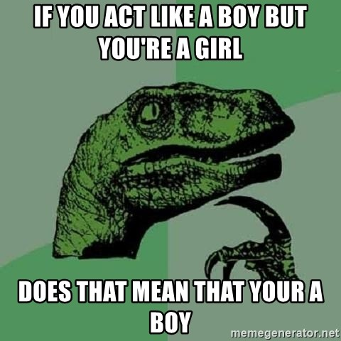 Philosoraptor - If you act like a boy but you're a girl Does that mean that your a boy