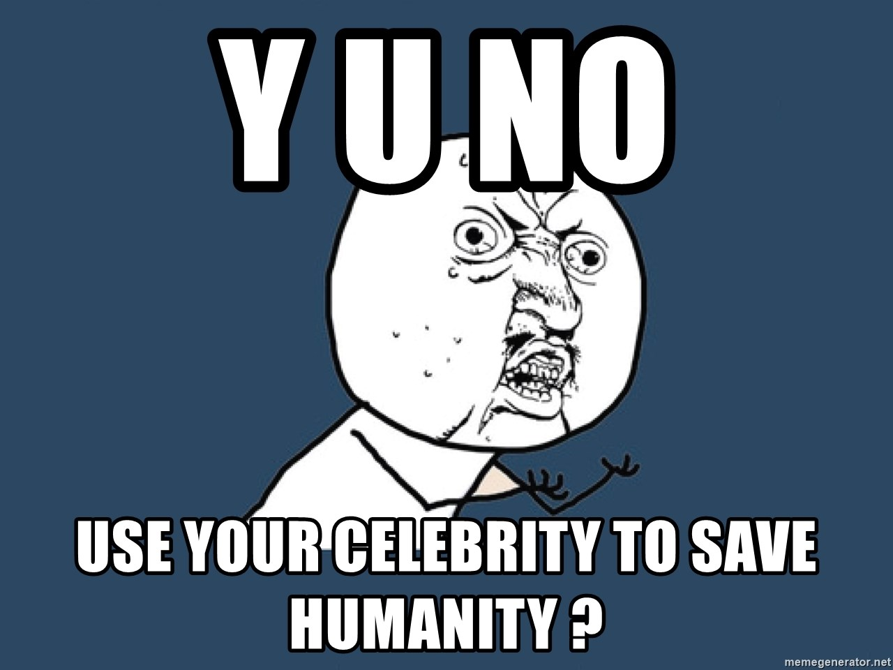 Y U No - Y U NO use your celebrity to save humanity ?