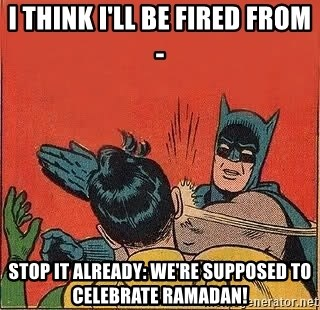 batman slap robin - I think I'll be fired from- STOP IT ALREADY: WE'RE SUPPOSED TO CELEBRATE RAMADAN!