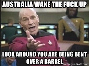Captain Picard - AUSTRALIA WAKE THE FUCK UP LOOK AROUND YOU ARE BEING BENT OVER A BARREL