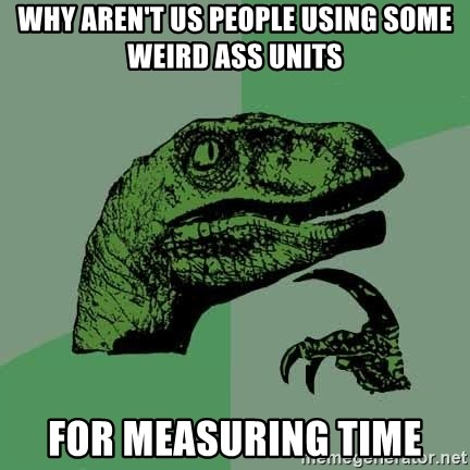 Raptor - why aren't us people using some weird ass units for measuring time