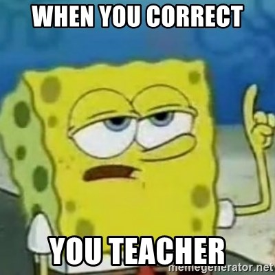 Sponge bob will let you know - When you correct  YOU TEACHER