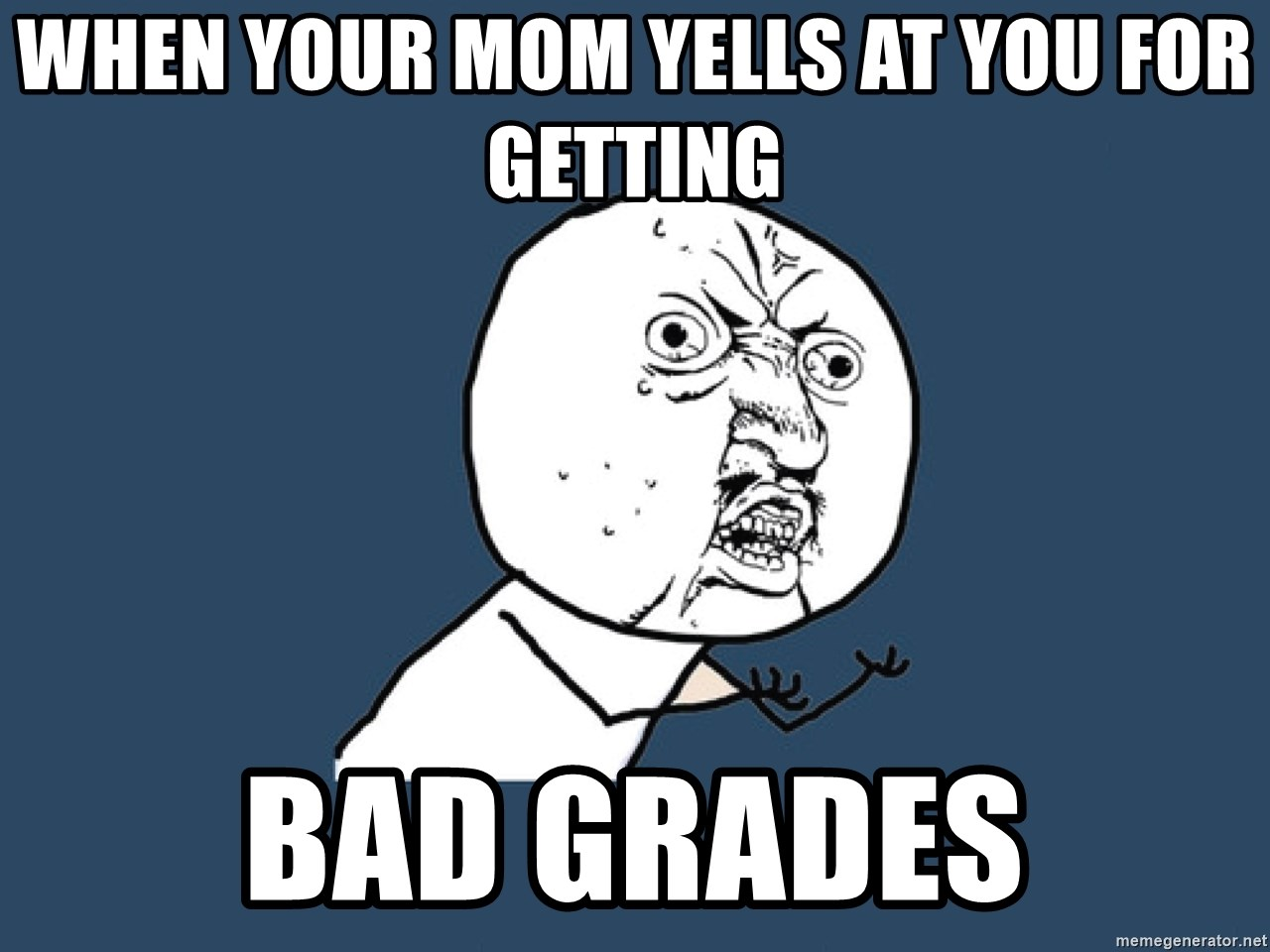 Y U No - When your mom yells at you for getting Bad grades