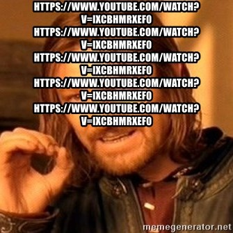 One Does Not Simply - https://www.youtube.com/watch?v=ixcbhMrXEf0 https://www.youtube.com/watch?v=ixcbhMrXEf0 https://www.youtube.com/watch?v=ixcbhMrXEf0 https://www.youtube.com/watch?v=ixcbhMrXEf0 https://www.youtube.com/watch?v=ixcbhMrXEf0
