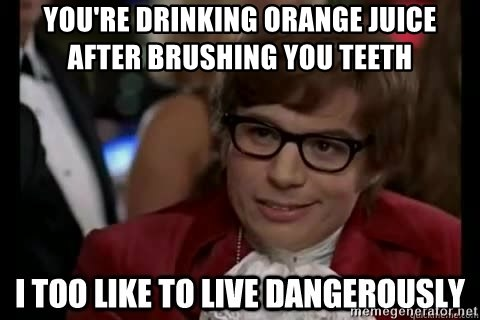 I too like to live dangerously - You're drinking orange juice after brushing you teeth