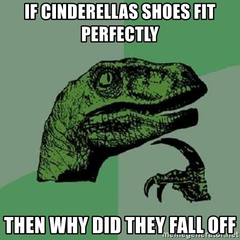 Philosoraptor - if cinderellas shoes fit perfectly then why did they fall off