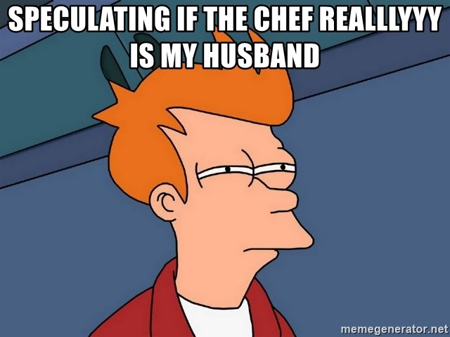 Futurama Fry - speculating if the chef realllyyy is my husband
