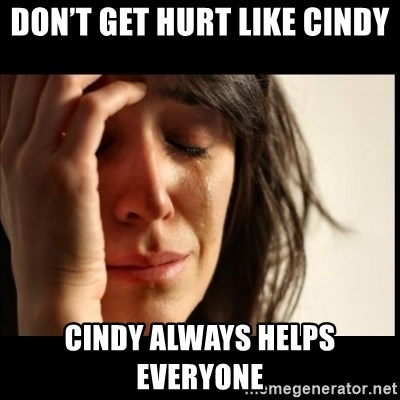 First World Problems - Don't Get Hurt Like Cindy  Cindy Always Helps Everyone