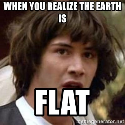 Conspiracy Keanu - When you realize the Earth is FLAT
