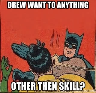 batman slap robin - Drew want to anything other then skill?