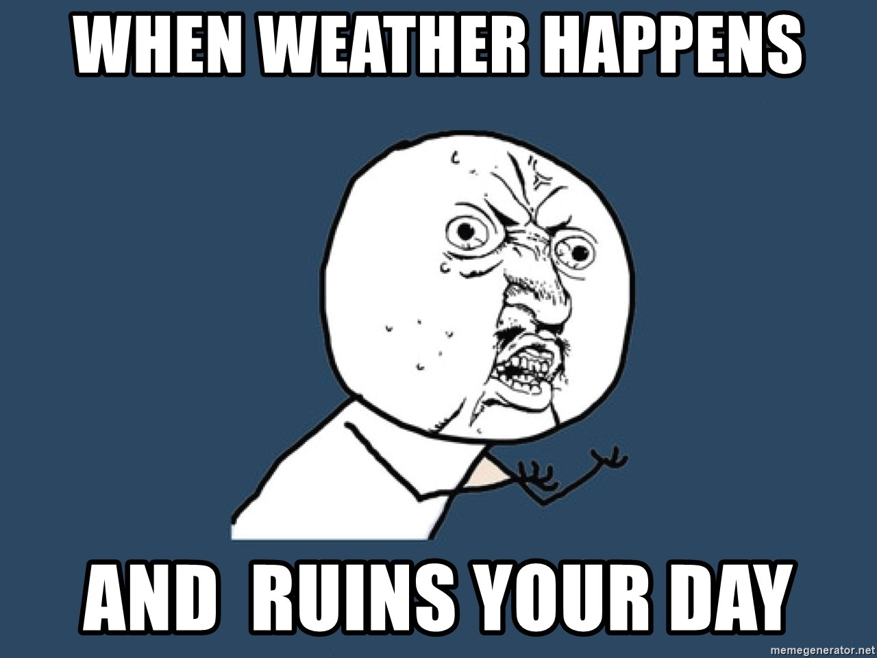 Y U No - When weather happens and  ruins your day