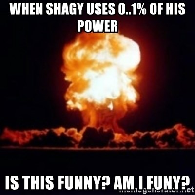 Nuclear Explosion - When Shagy Uses 0..1% OF HIS POWER Is this funny? AM I FUNY?