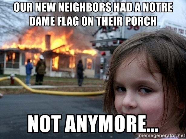 Disaster Girl - Our new neighbors had a Notre Dame flag on their porch Not anymore...
