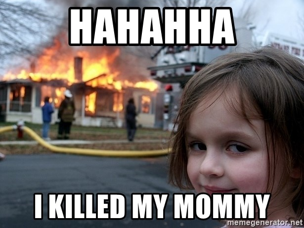 Disaster Girl - HAHAHHA I killed my mommy