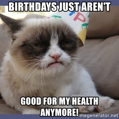 Birthday Grumpy Cat - Birthdays just aren't good for my health anymore!