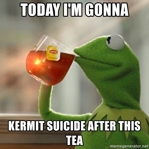 Kermit The Frog Drinking Tea - Today i'm gonna kermit suicide after this tea