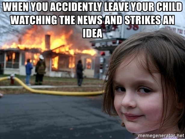 Disaster Girl - when you accidently leave your child watching the news and strikes an idea