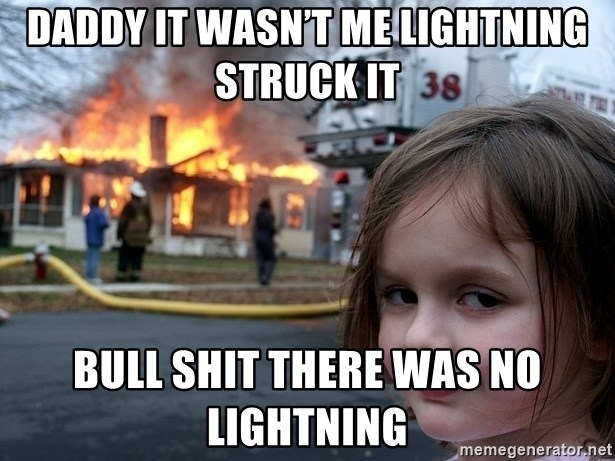 Disaster Girl - Daddy it wasn't me lightning struck it Bull shit there was no lightning