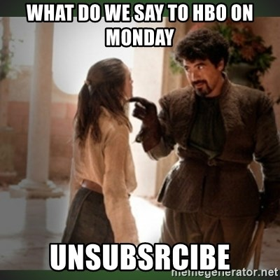 What do we say to the god of death ?  - What do we say to HBo on monday unsubsrcibe
