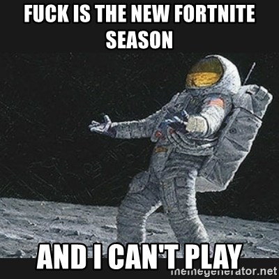 Unlucky astronaut - fuck is the new fortnite season and i can't play