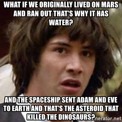 Conspiracy Keanu - what if we originally lived on mars and ran out that's why it has water? And the spaceship sent adam and eve to earth and that's the asteroid that killed the dinosaurs?
