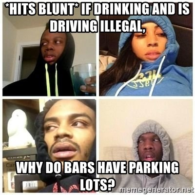 Hits Blunts - *hits blunt* if drinking and is driving illegal, why do bars have parking lots?