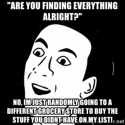 """you don't say meme - """"are you finding everything alright?"""" no, im just randomly going to a different grocery store to buy the stuff you didnt have on my list!"""