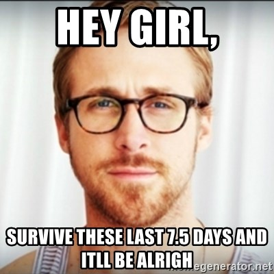 Ryan Gosling Hey Girl 3 - Hey girl, survive these last 7.5 days and itll be alrigh