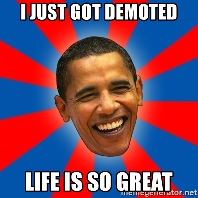 Obama - I just got demoted life is so great