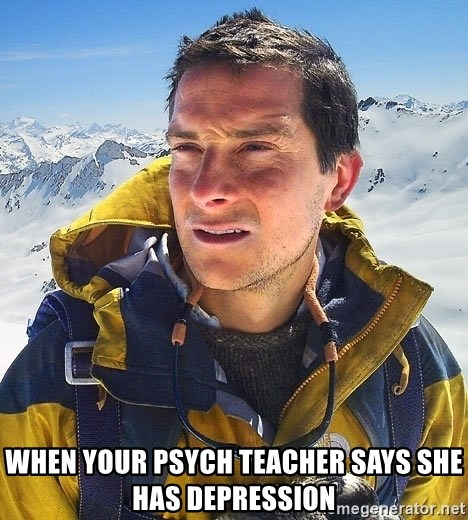 Bear Grylls Loneliness - when your psych teacher says she has depression
