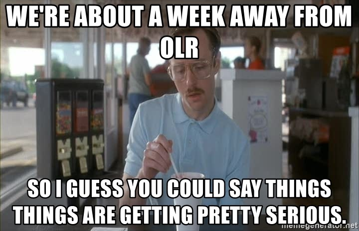 Things are getting pretty Serious (Napoleon Dynamite) - we're about a week away from OLR so I guess you could say things things are getting pretty serious.