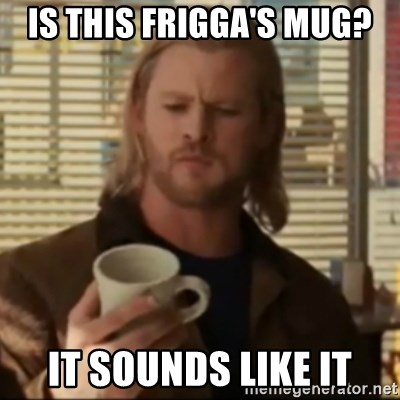 Thor ANOTHER - is this frigga's mug? it sounds like it