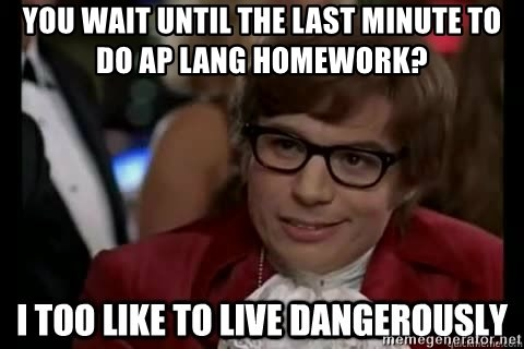 I too like to live dangerously - You wait until the last minute to do AP Lang homework?