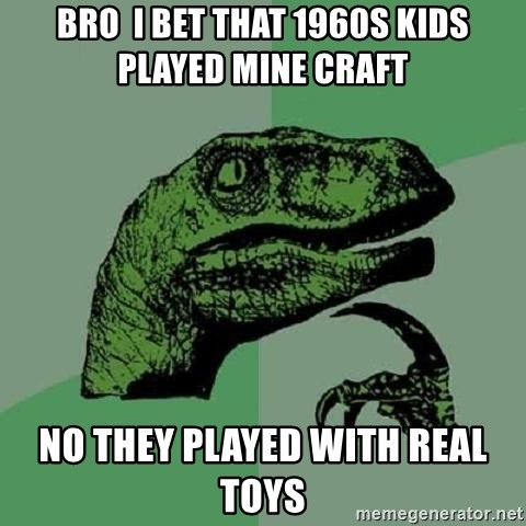Philosoraptor - bro  i bet that 1960s kids played mine craft no they played with real toys