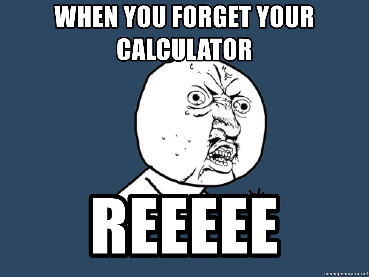 Y U No - When you forget your calculator  Reeeee
