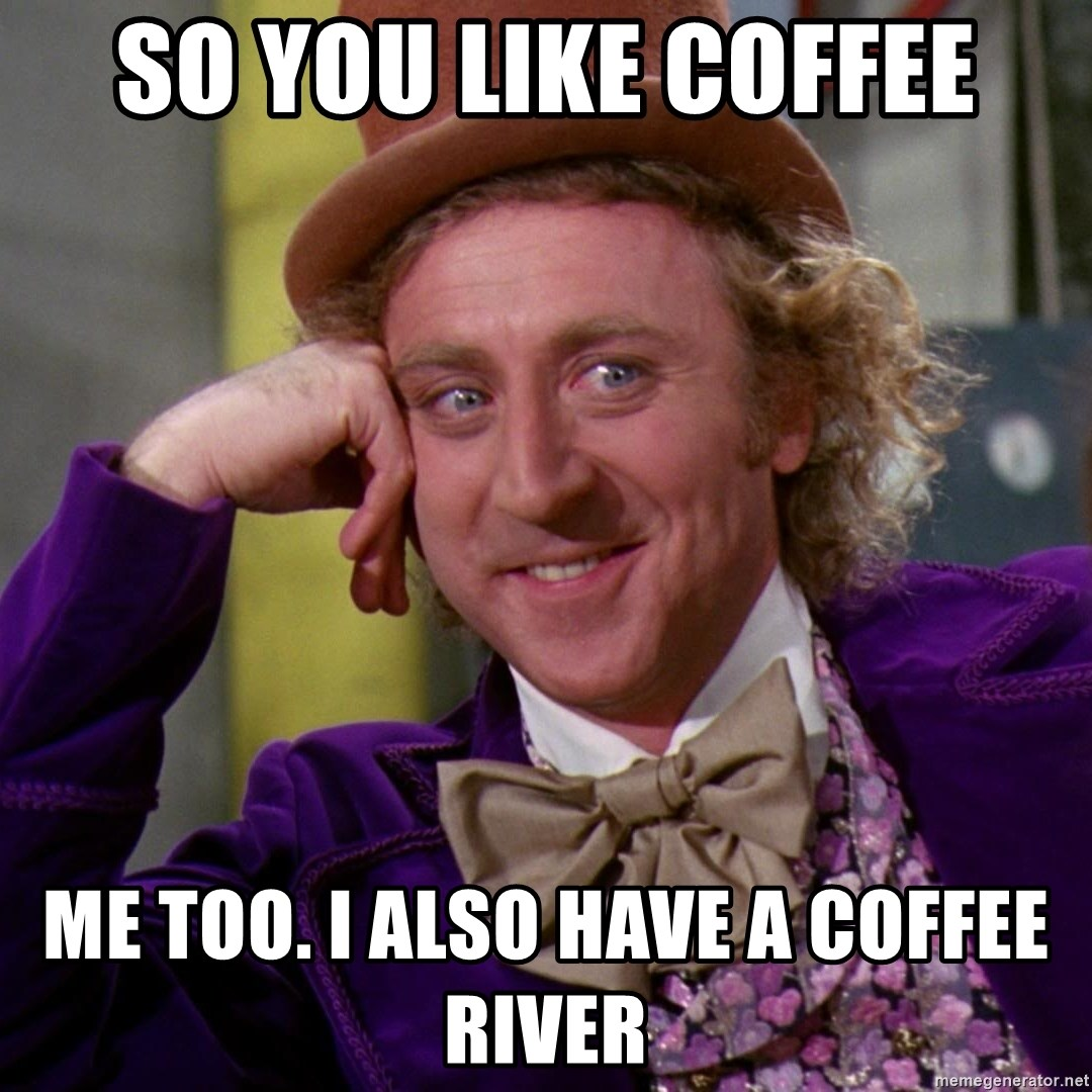 Willy Wonka - So you like coffee Me too. I also have a coffee river