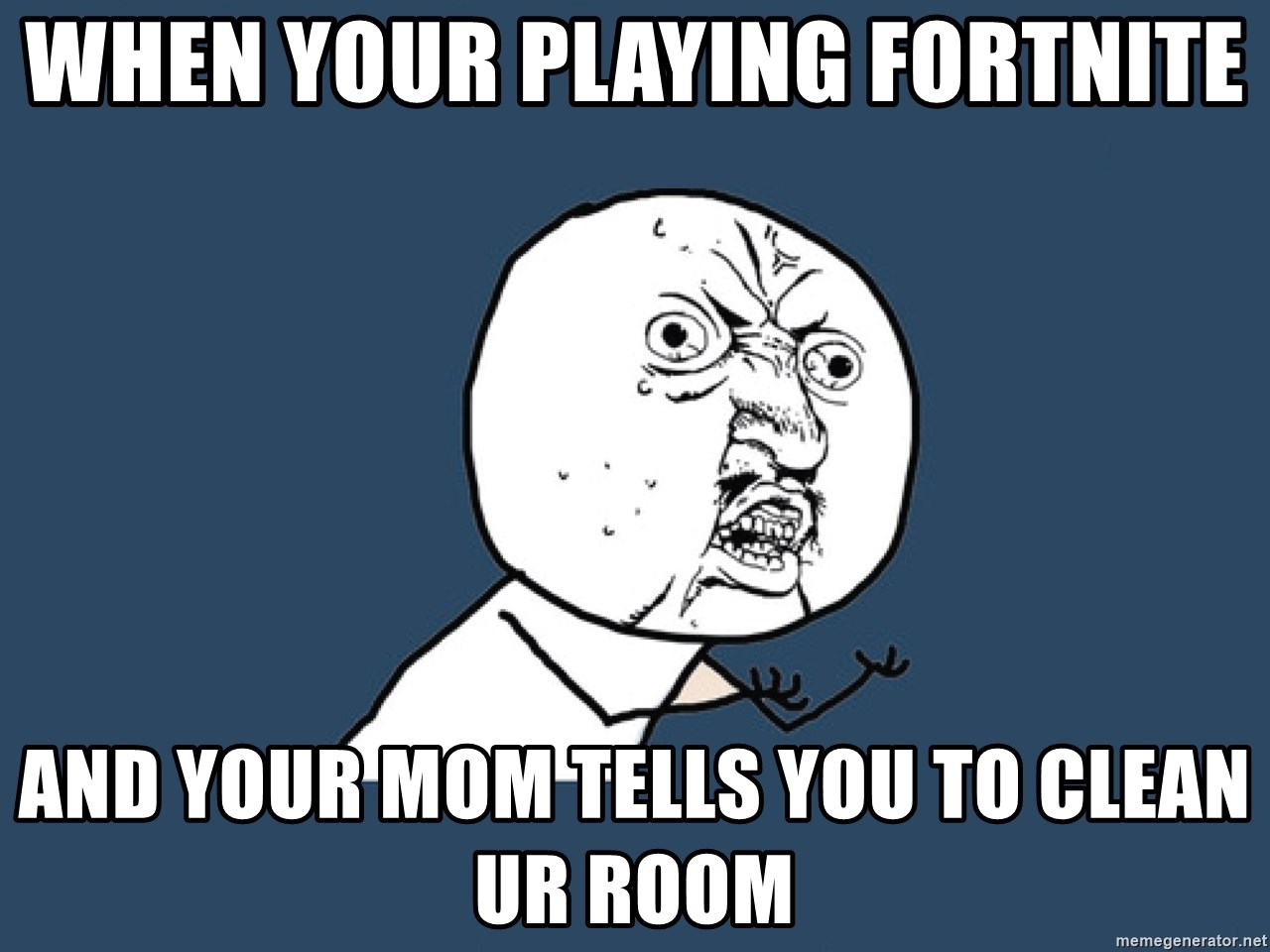 Y U No - When your playing fortnite and your mom tells you to clean ur room