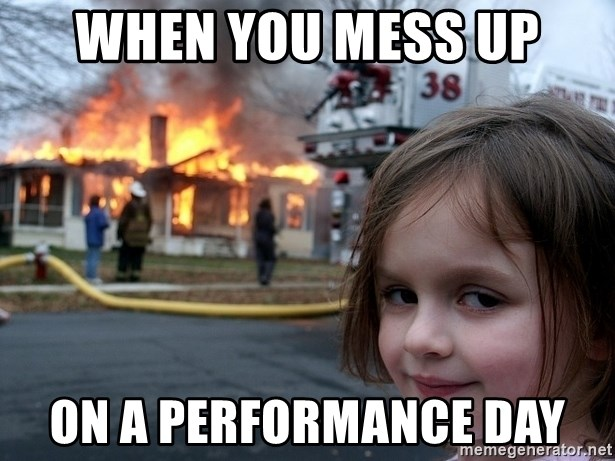 Disaster Girl - when you mess up on a performance day