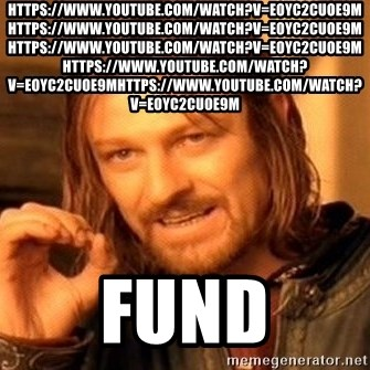 One Does Not Simply - https://www.youtube.com/watch?v=eOyC2CUOE9M https://www.youtube.com/watch?v=eOyC2CUOE9M https://www.youtube.com/watch?v=eOyC2CUOE9M  https://www.youtube.com/watch?v=eOyC2CUOE9Mhttps://www.youtube.com/watch?v=eOyC2CUOE9M Fund
