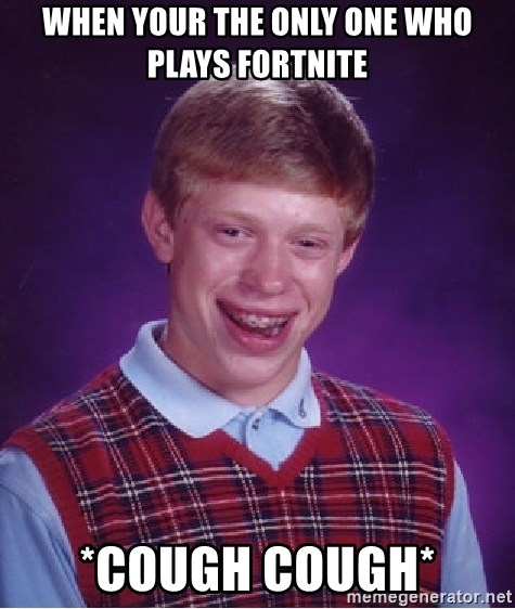 Bad Luck Brian - When your the only one who plays fortnite *COUGH COUGH*