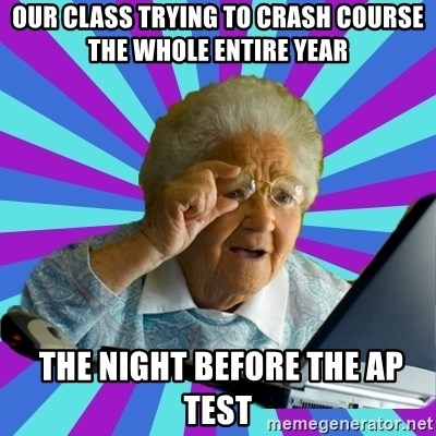 old lady - Our class trying to Crash Course the whole entire year  the night before the AP test