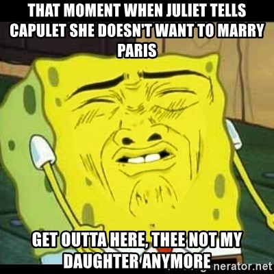 Spongebob Sniff  - That moment when Juliet tells Capulet she doesn't want to marry Paris Get outta here, Thee not my daughter anymore