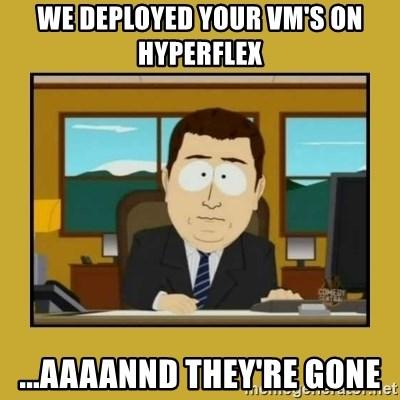 aaand its gone - we deployed your vm's on hyperflex ...aaaannd they're gone