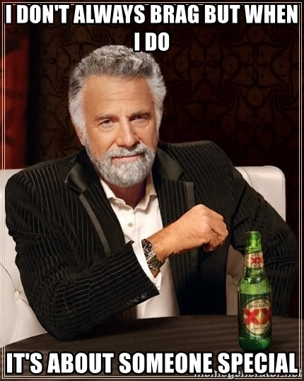 The Most Interesting Man In The World - I don't always brag but when I do it's about someone special