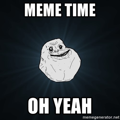 Forever Alone - MEME TIME OH YEAH