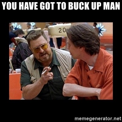 walter sobchak - you have got to buck up man