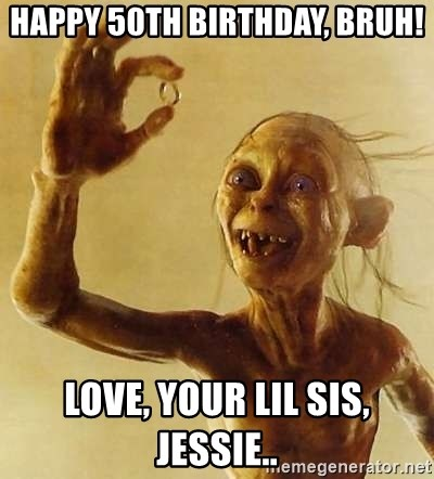 Gollum with ring - HAPPY 50TH BIRTHDAY, BRUH! Love, your lil sis, Jessie..