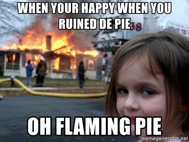 Disaster Girl - when your happy when you ruined de pie oh flaming pie