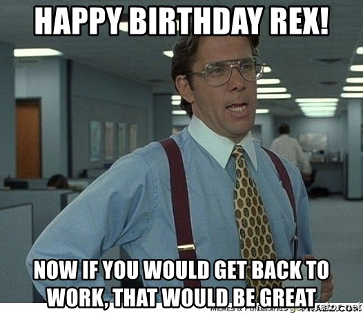 That would be great - Happy Birthday Rex! Now if you would get back to work, that would be great